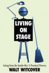 Living on Stage: Acting from the Inside Out: A Practical Process - Walt Witcover