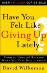 Have You Felt Like Giving Up Lately?: Finding Hope and Healing When You Feel Discouraged - David Wilkerson