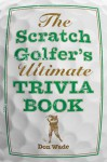 The Scratch Golfer's Ultimate Trivia Book - Don Wade