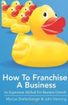 How To Franchise A Business - Marcus Shellenberger, John Henning