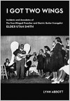 I Got Two Wings: Incidents and Anecdotes of The Two-Winged Preacher and Electric Guitar Evangelist Elder Utah Smith - Lynn Abbott