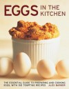 Eggs in the Kitchen: The Essential Guide to Preparing and Cooking Eggs, with 150 Tempting Recipes - Alex Barker