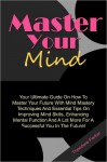 Master Your Mind: Your Ultimate Guide On How To Master Your Future With Mind Mastery Techniques And Essential Tips On Improving Mind Skills, Enhancing Mental Function And A Lot More For A Successful You In The Future! - Theodore Parker