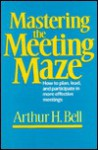Mastering the Meeting Maze - Arthur H. Bell