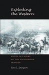 Exploding the Western: Myths of Empire on the Postmodern Frontier - Sara L. Spurgeon