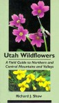 Utah Wildflowers: Field Guide to the Northern and Central Mountains and Valleys - Richard J. Shaw