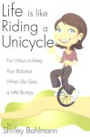 Life Is Like Riding a Unicycle: Fun Ways to Keep Your Balance When Life Gets a Little Bumpy - Shirley Bahlmann