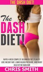 Dash Diet: The DASH Diet! - Rapid 4 Week Complete Beginners Diet Plan To Lose Weight Fast, Lower Blood Pressure, And Boost Healthy Metabolism! (Low Carb, ... Sugar Solution, Paleo Diet, Clean Eating) - Chris Smith