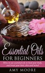 Essential Oils: Essential Oils For Beginners How to Use Essential Oils To Heal Your Body And Treat Your Hair, Skin And Mind (Essential Oil Recipes Included, ... Oils, Essential Oils For Beginners,) - Amy Moore