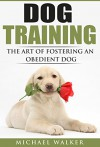 DOG TRAINING: The Art of Fostering an Obedient Dog - Michael Walker