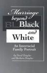 Marriage Beyond Black and White: An Interracial Family Portrait - David Douglas, Barbara Douglas
