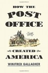 How the Post Office Created America: A History - Winifred Gallagher