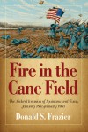 Fire in the Cane Field: The Federal Invasion of Louisiana and Texas, January 1861�January 1863 - Donald S. Frazier