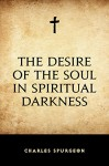 The Desire of the Soul in Spiritual Darkness - Charles Spurgeon