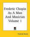 Frederic Chopin as a Man and Musician Volume 1 - Frederick Niecks