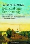 Heilkräftige Ernährung: Eine Energetische Lebensmittel Und Heilkräuterkunde Für Wahre Gesundheit - Galina Šatalova, Felix Eder