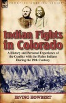 Indian Fights in Colorado: A History and Personal Experience of the Conflict with the Plains Indians During the 19th Century - Irving Howbert