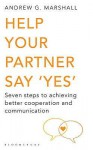 Help Your Partner Say 'Yes': Seven steps to achieving better cooperation and communication - Andrew G. Marshall
