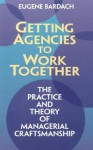 Getting Agencies to Work Together: The Practice and Theory of Managerial Craftsmanship - Eugene Bardach