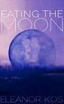 Eating the Moon - Eleanor Kos