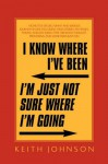 I Know Where I've Been. I'm Just Not Sure Where I'm Going. - Keith Johnson