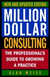 Million Dollar Consulting: The Professionalʾs Guide To Growing A Practice - Alan Weiss