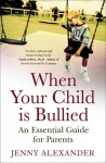 When Your Child Is Bullied: An Essential Guide for Parents - Jenny Alexander