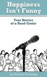 Happiness Isn't Funny: True Stories of a Road Comic - Gabriel Rutledge, Eric Trautmann, Dana Sitar