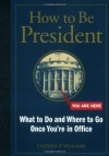 How to Be President: What to Do and Where to Go Once You're in Office - Stephen Williams