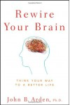 Rewire Your Brain: Think Your Way to a Better Life - John B. Arden