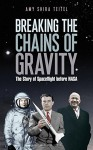Breaking the Chains of Gravity: The Story of Spaceflight before NASA - Amy Shira Teitel