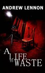 A Life to Waste: A Novel of Violence and Horror - Andrew Lennon