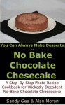 No Bake Chocolate Cheesecake: A Step-By-Step Photo Recipe Cookbook for Wickedly Decadent No-Bake Chocolate Cheesecake - Sandy Gee, Alan Martin