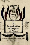 The Emancipation of the Jews of Alsace: Acculturation and Tradition in the Nineteenth Century - Paula E. Hyman