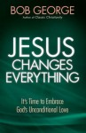 Jesus Changes Everything: It's Time to Embrace God's Unconditional Love - Bob George