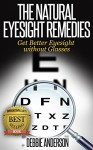 The Natural Eyesight Remedies: Get Better Eyesight without Glasses - Debbie Anderson
