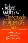 The Struggle for America's Soul: Evangelicals, Liberals, and Secularism - Robert Wuthnow