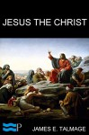 Jesus the Christ: A Study of the Messiah and His Mission according to Holy Scriptures both Ancient and Modern - James E. Talmage, Pyrrhus Press