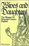 Wives and Daughters: The Women of Sixteenth Century England - Kathy Lynn Emerson