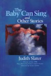The Baby Can Sing and Other Stories - Judith Slater, Stuart Dybek