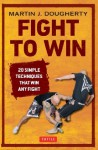 Fight to Win: 20 Simple Techniques That Win Any Fight - Martin J. Dougherty
