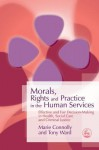 Morals, Rights and Practice in the Human Services: Effective and Fair Decision-Making in Health, Social Care and Criminal Justice - Marie Connolly, Tony Ward
