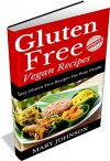 Gluten Free Cookbook Recipes: Gluten Free Vegan Meals On A Shoestring For All The Family - Mary Johnson