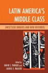 Latin America's Middle Class: Unsettled Debates and New Histories - David S. Parker, Louise E. Walker, Abel Ricardo Lxf3pez-Pedreros, J. Pablo Silva, Rodolfo Barros, Bill French, Brian P. Owensby, Fredrick B. Pike, John J. Johnson, Mario Benedetti, Andrew Hunter Whiteford, Charles Wagley, Francisco Lxf3pez-Cxe1mara