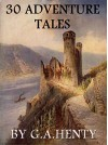 30 Adventure Tales (Annotated): Boxed Set - G.A. Henty