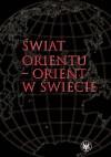 Świat Orientu - Orient w świecie - Piotr Balcerowicz, Jan Rogala, Agata Bareja-Starzyńska
