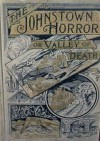 The Johnstown Horror or, Valley of Death being A Complete and Thrilling Account of the Awful Floods and Their Appalling Ruin - James Herbert Walker