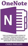 OneNote: The Ultimate User Guide To Getting Things Done And Becoming More Organized And Efficient With OneNote! (OneNote, Life Organizing Tips, How To Use OneNote) - Chris Phillips