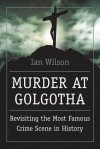 Murder at Golgotha: Revisiting the Most Famous Crime Scene in History - Ian Wilson