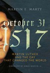 October 31, 1517: Martin Luther and the Day that Changed the World - Martin E. Marty, James Martin SJ
